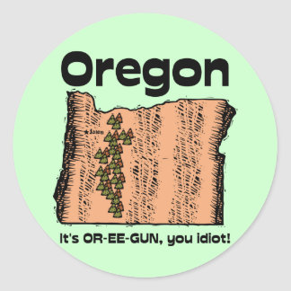 Oregon OR State Motto ~ It's OR-EE-GUN, you idiot! Round Sticker