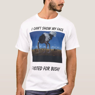 ostrich, I can't show my face, I voted for bush! T-Shirt