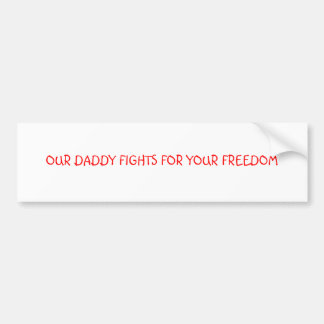 OUR DADDY FIGHTS FOR YOUR FREEDOM BUMPER STICKER