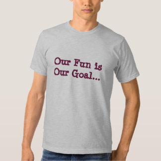 Our Fun is Our Goal... T-shirts