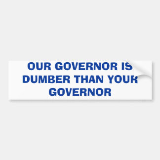 OUR GOVERNOR IS DUMBER THAN YOUR GOVERNOR BUMPER STICKER