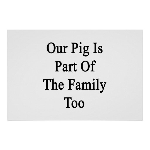Our Pig Is Part Of The Family Too Poster