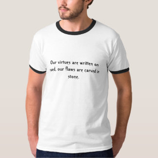 Our virtues are written on sand, our flaws are ... t-shirts
