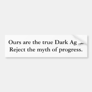 Ours are the true Dark Ages. Reject the myth of... Car Bumper Sticker