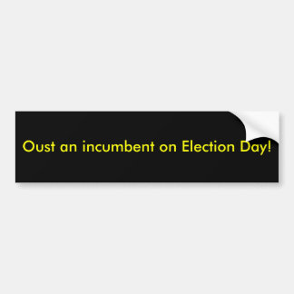 Oust an incumbent on Election Day! Bumper Sticker
