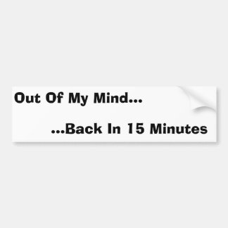 Out Of My Mind, Back In 15 Minutes Bumper Sticker