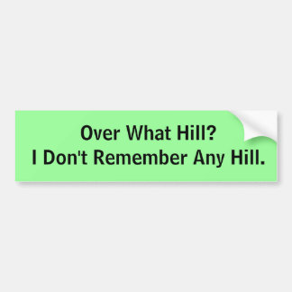 Over What Hill? Bumper Sticker