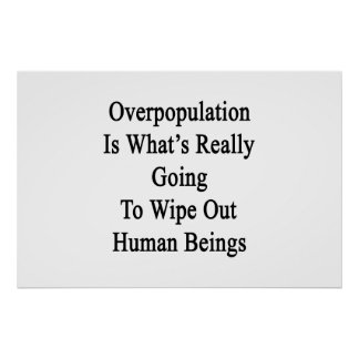 Overpopulation Is What's Really Going To Wipe Out Poster