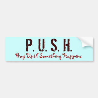 P. U. S. H., Pray Until Something Happens Bumper Sticker