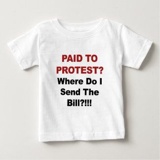 Paid to Protest? Where Do I Send The Bill? Baby T-Shirt
