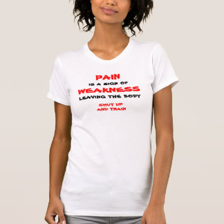 PAIN, is a sign of, WEAKNESS, leaving the body,... T-Shirt