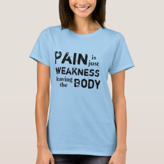 Pain is just weakness leaving the Body T-Shirt