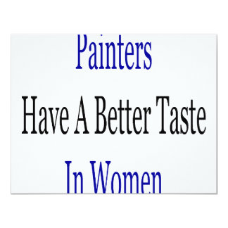 """Painters Have A Better Taste In Women 4.25"""" X 5.5"""" Invitation Card"""