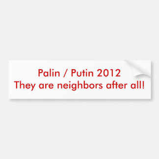 Palin / Putin 2012They are neighbors after all! Bumper Sticker