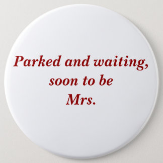 Parked and waiting, soon to be Mrs. 6 Cm Round Badge