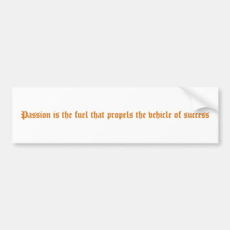 Passion is the fuel that propels the vehicle of... bumper sticker