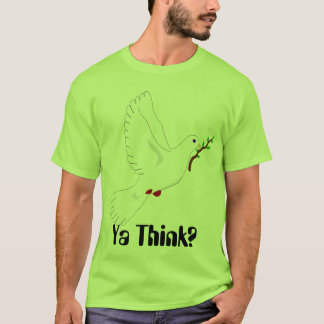 Peace dove, Ya Think? T-Shirt