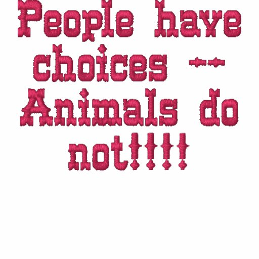 People have choices --Animals do not!!!! Embroidered Shirt