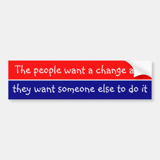 People want a change and they want someone else .. bumper sticker