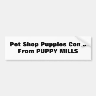 Pet Shop Puppies Come From PUPPY MILLS Car Bumper Sticker