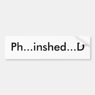 Ph...inshed...D Bumper Sticker