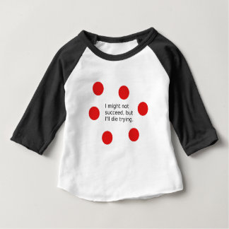 "Phrase: ""I Might Not Succeed, But I'll Die Trying"" Baby T-Shirt"