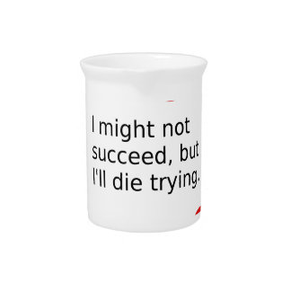 """Phrase: """"I Might Not Succeed, But I'll Die Trying"""" Pitcher"""