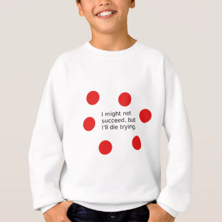 """Phrase: """"I Might Not Succeed, But I'll Die Trying"""" Sweatshirt"""