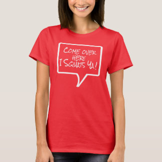 Phrases - Come over here I squats ya T-Shirt
