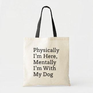 Physically I'm Here, Mentally I'm With My Dog Tote Bag