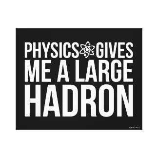 Physics Gives Me A Large Hadron Canvas Print