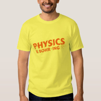 Physics is Bohr-ing T Shirts