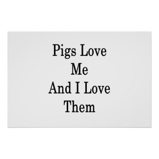 Pigs Love Me And I Love Them Poster