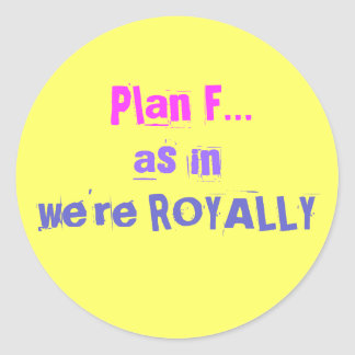 Plan F..., as in, we're ROYALLY Round Sticker
