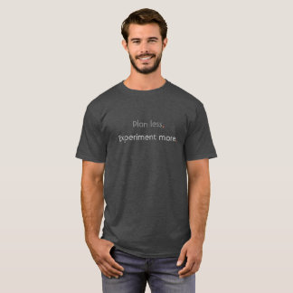 Plan less.  Experiment more. T-Shirt