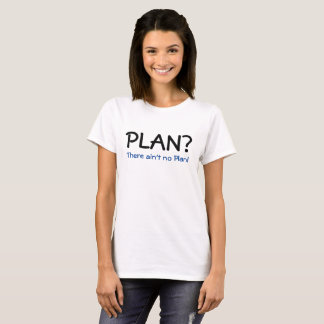 Plan?  There ain't no plan! T-Shirt