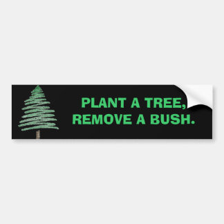 Plant a tree, remove a bush. bumper sticker