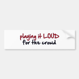 Playing It Loud For The Crowd Bumper Sticker