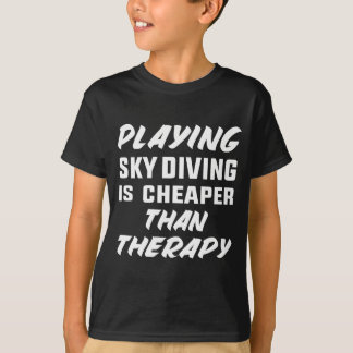 Playing Sky Diving is cheaper than therapy T-Shirt