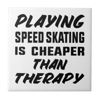 Playing Speed Skating is cheaper than therapy Ceramic Tile