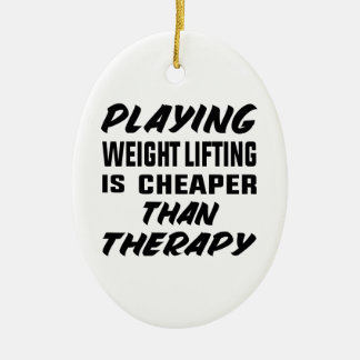 Playing Weight Lifting is cheaper than therapy Ceramic Ornament