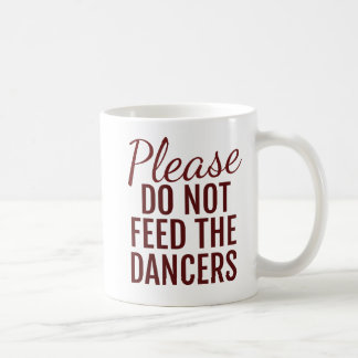 Please Do Not Feed The Dancers Coffee Mug