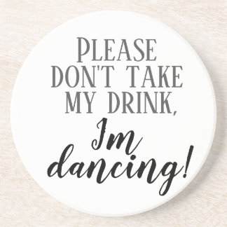 """Please don""t take my drink I'm dancing""  coaster"