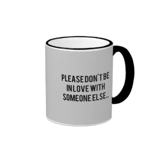 PLEASE DON'T BE IN LOVE WITH SOMEONE ELSE, SAYINGS MUG