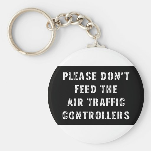 Please Don't Feed The Air Traffic Controllers Keychains