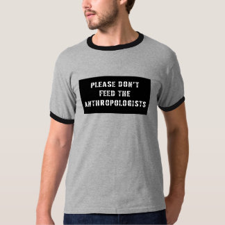 Please Don't Feed The Anthropologists T-Shirt