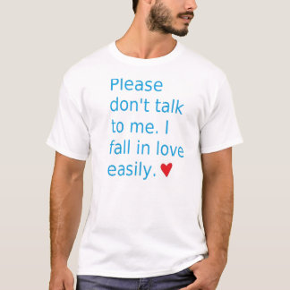 Please don't talk to me, I fall in love easily T-Shirt