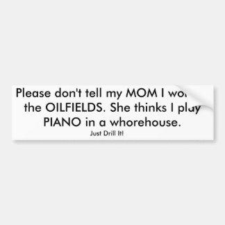 Please don't tell my MOM I work in the OILFIELDS. Bumper Sticker
