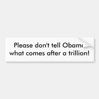 Please don't tell Obama what comes after a tril... Bumper Sticker