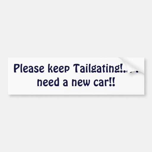 Please keep Tailgating!... I need a new car!! Bumper Stickers